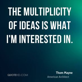 The multiplicity of ideas is what I'm interested in.