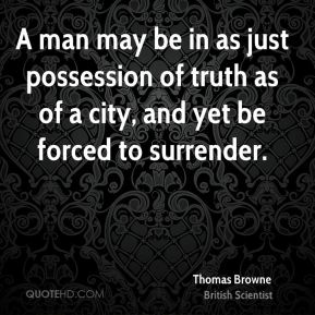 Thomas Browne - A man may be in as just possession of truth as of a city, and yet be forced to surrender.