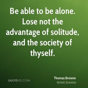 Be able to be alone. Lose not the advantage of solitude, and the society of thyself.