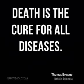 Thomas Browne - Death is the cure for all diseases.