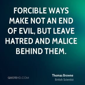 Forcible ways make not an end of evil, but leave hatred and malice behind them.
