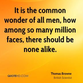 It is the common wonder of all men, how among so many million faces, there should be none alike.