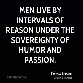 Men live by intervals of reason under the sovereignty of humor and passion.