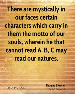 There are mystically in our faces certain characters which carry in them the motto of our souls, wherein he that cannot read A, B, C may read our natures.