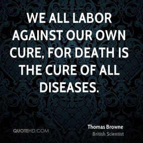 Thomas Browne - We all labor against our own cure, for death is the cure of all diseases.