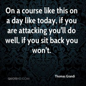 Thomas Grandi  - On a course like this on a day like today, if you are attacking you'll do well, if you sit back you won't.
