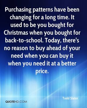 Purchasing patterns have been changing for a long time. It used to be you bought for Christmas when you bought for back-to-school. Today, there's no reason to buy ahead of your need when you can buy it when you need it at a better price.