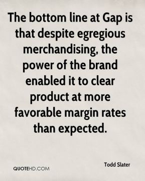Todd Slater  - The bottom line at Gap is that despite egregious merchandising, the power of the brand enabled it to clear product at more favorable margin rates than expected.