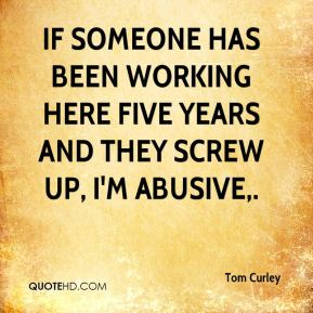 Tom Curley  - If someone has been working here five years and they screw up, I'm abusive.