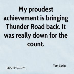 My proudest achievement is bringing Thunder Road back. It was really down for the count.