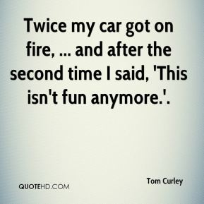 Tom Curley  - Twice my car got on fire, ... and after the second time I said, 'This isn't fun anymore.'.