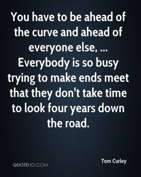 You have to be ahead of the curve and ahead of everyone else, ... Everybody is so busy trying to make ends meet that they don't take time to look four years down the road.