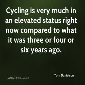 Cycling is very much in an elevated status right now compared to what it was three or four or six years ago.