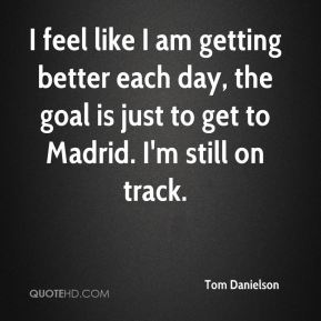 Tom Danielson  - I feel like I am getting better each day, the goal is just to get to Madrid. I'm still on track.