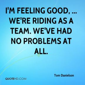 Tom Danielson  - I'm feeling good, ... We're riding as a team. We've had no problems at all.