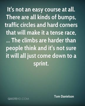 It's not an easy course at all. There are all kinds of bumps, traffic circles and hard corners that will make it a tense race, ... The climbs are harder than people think and it's not sure it will all just come down to a sprint.