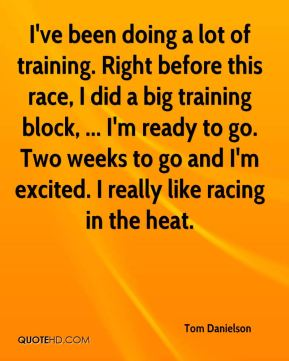 I've been doing a lot of training. Right before this race, I did a big training block, ... I'm ready to go. Two weeks to go and I'm excited. I really like racing in the heat.