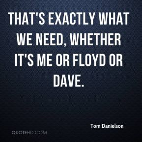Tom Danielson  - That's exactly what we need, whether it's me or Floyd or Dave.