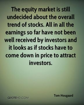 Tom Hougaard  - The equity market is still undecided about the overall trend of stocks. All in all the earnings so far have not been well received by investors and it looks as if stocks have to come down in price to attract investors.