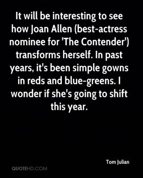 Tom Julian  - It will be interesting to see how Joan Allen (best-actress nominee for 'The Contender') transforms herself. In past years, it's been simple gowns in reds and blue-greens. I wonder if she's going to shift this year.