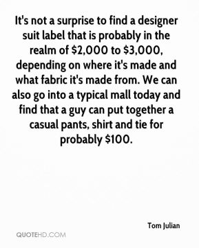 It's not a surprise to find a designer suit label that is probably in the realm of $2,000 to $3,000, depending on where it's made and what fabric it's made from. We can also go into a typical mall today and find that a guy can put together a casual pants, shirt and tie for probably $100.