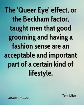 The 'Queer Eye' effect, or the Beckham factor, taught men that good grooming and having a fashion sense are an acceptable and important part of a certain kind of lifestyle.
