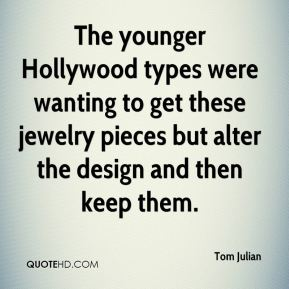Tom Julian  - The younger Hollywood types were wanting to get these jewelry pieces but alter the design and then keep them.