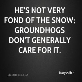 Tracy Miller  - He's not very fond of the snow; groundhogs don't generally care for it.