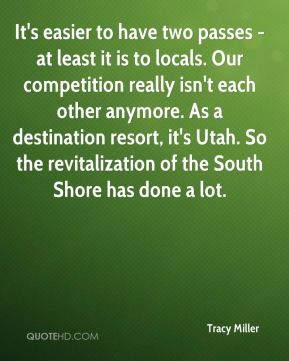 Tracy Miller  - It's easier to have two passes - at least it is to locals. Our competition really isn't each other anymore. As a destination resort, it's Utah. So the revitalization of the South Shore has done a lot.