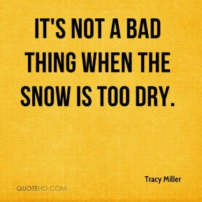 Tracy Miller  - It's not a bad thing when the snow is too dry.