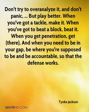 Don't try to overanalyze it, and don't panic, ... But play better. When you've got a tackle, make it. When you've got to beat a block, beat it. When you get penetration, get (there). And when you need to be in your gap, be where you're supposed to be and be accountable, so that the defense works.