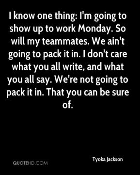 I know one thing: I'm going to show up to work Monday. So will my teammates. We ain't going to pack it in. I don't care what you all write, and what you all say. We're not going to pack it in. That you can be sure of.