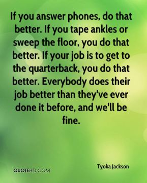 If you answer phones, do that better. If you tape ankles or sweep the floor, you do that better. If your job is to get to the quarterback, you do that better. Everybody does their job better than they've ever done it before, and we'll be fine.