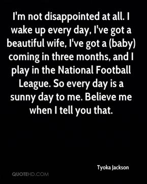 Tyoka Jackson  - I'm not disappointed at all. I wake up every day, I've got a beautiful wife, I've got a (baby) coming in three months, and I play in the National Football League. So every day is a sunny day to me. Believe me when I tell you that.