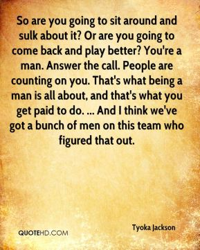 So are you going to sit around and sulk about it? Or are you going to come back and play better? You're a man. Answer the call. People are counting on you. That's what being a man is all about, and that's what you get paid to do. ... And I think we've got a bunch of men on this team who figured that out.