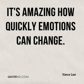 Vance Law  - It's amazing how quickly emotions can change.