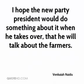 Venkaiah Naidu  - I hope the new party president would do something about it when he takes over, that he will talk about the farmers.