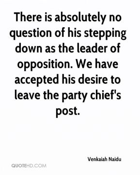 Venkaiah Naidu  - There is absolutely no question of his stepping down as the leader of opposition. We have accepted his desire to leave the party chief's post.
