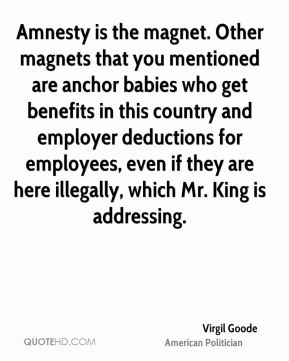 Amnesty is the magnet. Other magnets that you mentioned are anchor babies who get benefits in this country and employer deductions for employees, even if they are here illegally, which Mr. King is addressing.