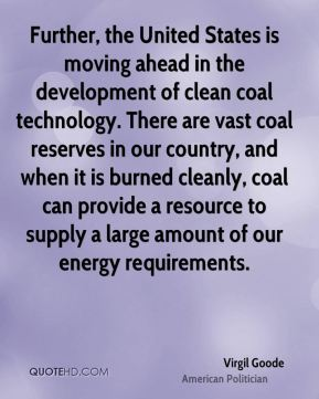 Virgil Goode - Further, the United States is moving ahead in the development of clean coal technology. There are vast coal reserves in our country, and when it is burned cleanly, coal can provide a resource to supply a large amount of our energy requirements.