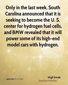 Virgil Goode - Only in the last week, South Carolina announced that it is seeking to become the U. S. center for hydrogen fuel cells, and BMW revealed that it will power some of its high-end model cars with hydrogen.