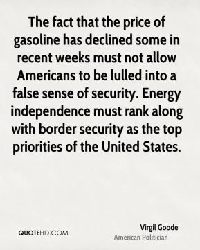 The fact that the price of gasoline has declined some in recent weeks must not allow Americans to be lulled into a false sense of security. Energy independence must rank along with border security as the top priorities of the United States.