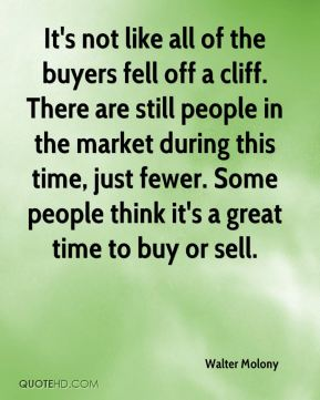 Walter Molony  - It's not like all of the buyers fell off a cliff. There are still people in the market during this time, just fewer. Some people think it's a great time to buy or sell.