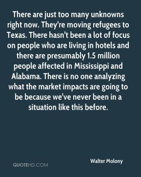 There are just too many unknowns right now. They're moving refugees to Texas. There hasn't been a lot of focus on people who are living in hotels and there are presumably 1.5 million people affected in Mississippi and Alabama. There is no one analyzing what the market impacts are going to be because we've never been in a situation like this before.