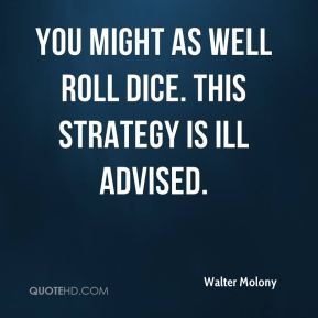 Walter Molony  - You might as well roll dice. This strategy is ill advised.
