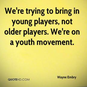 Wayne Embry  - We're trying to bring in young players, not older players. We're on a youth movement.