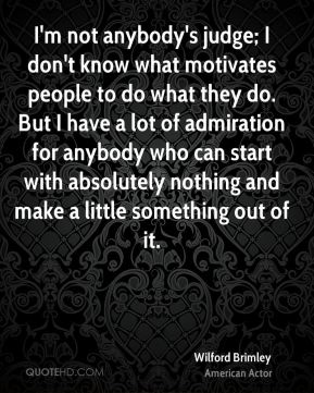 Wilford Brimley - I'm not anybody's judge; I don't know what motivates people to do what they do. But I have a lot of admiration for anybody who can start with absolutely nothing and make a little something out of it.