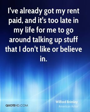 Wilford Brimley - I've already got my rent paid, and it's too late in my life for me to go around talking up stuff that I don't like or believe in.