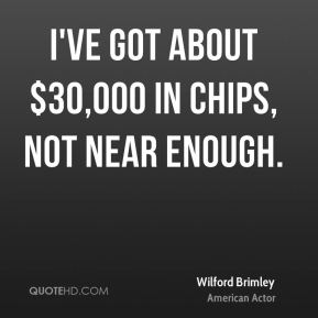 Wilford Brimley - I've got about $30,000 in chips, not near enough.