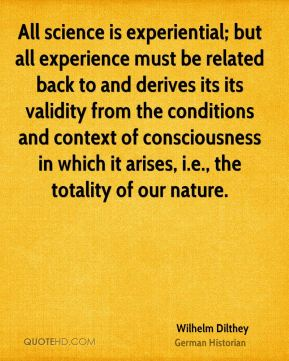 Wilhelm Dilthey - All science is experiential; but all experience must be related back to and derives its its validity from the conditions and context of consciousness in which it arises, i.e., the totality of our nature.